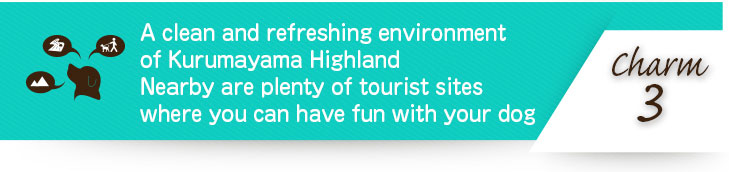 A clean and refreshing environment of Kurumayama Highland Nearby are plenty of tourist sites where you can have fun with your dog